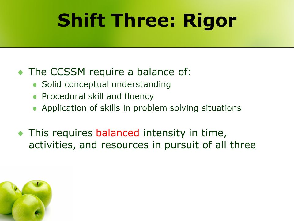 Shift Three: Rigor The CCSSM require a balance of: Solid conceptual understanding Procedural skill and fluency Application of skills in problem solving situations This requires balanced intensity in time, activities, and resources in pursuit of all three