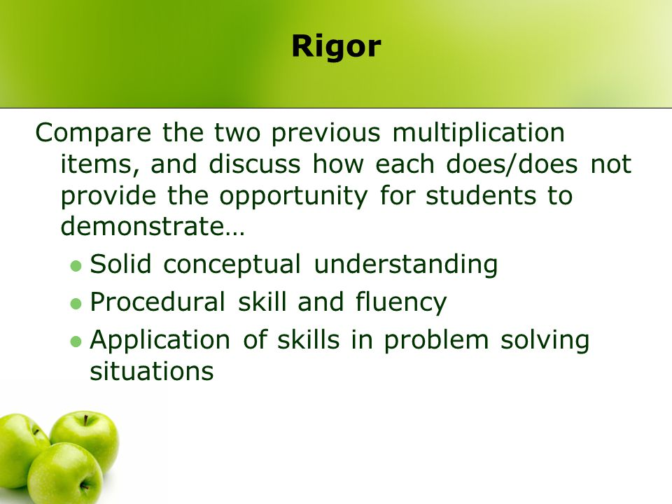 Rigor Compare the two previous multiplication items, and discuss how each does/does not provide the opportunity for students to demonstrate… Solid conceptual understanding Procedural skill and fluency Application of skills in problem solving situations