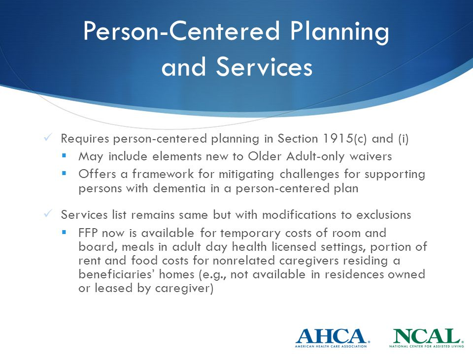 Person-Centered Planning and Services Requires person-centered planning in Section 1915(c) and (i)  May include elements new to Older Adult-only waivers  Offers a framework for mitigating challenges for supporting persons with dementia in a person-centered plan Services list remains same but with modifications to exclusions  FFP now is available for temporary costs of room and board, meals in adult day health licensed settings, portion of rent and food costs for nonrelated caregivers residing a beneficiaries' homes (e.g., not available in residences owned or leased by caregiver)