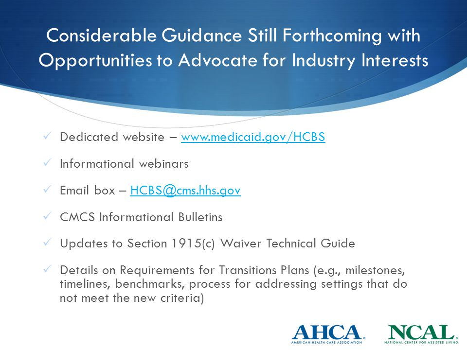 Considerable Guidance Still Forthcoming with Opportunities to Advocate for Industry Interests Dedicated website – www.medicaid.gov/HCBSwww.medicaid.gov/HCBS Informational webinars Email box – HCBS@cms.hhs.govHCBS@cms.hhs.gov CMCS Informational Bulletins Updates to Section 1915(c) Waiver Technical Guide Details on Requirements for Transitions Plans (e.g., milestones, timelines, benchmarks, process for addressing settings that do not meet the new criteria)