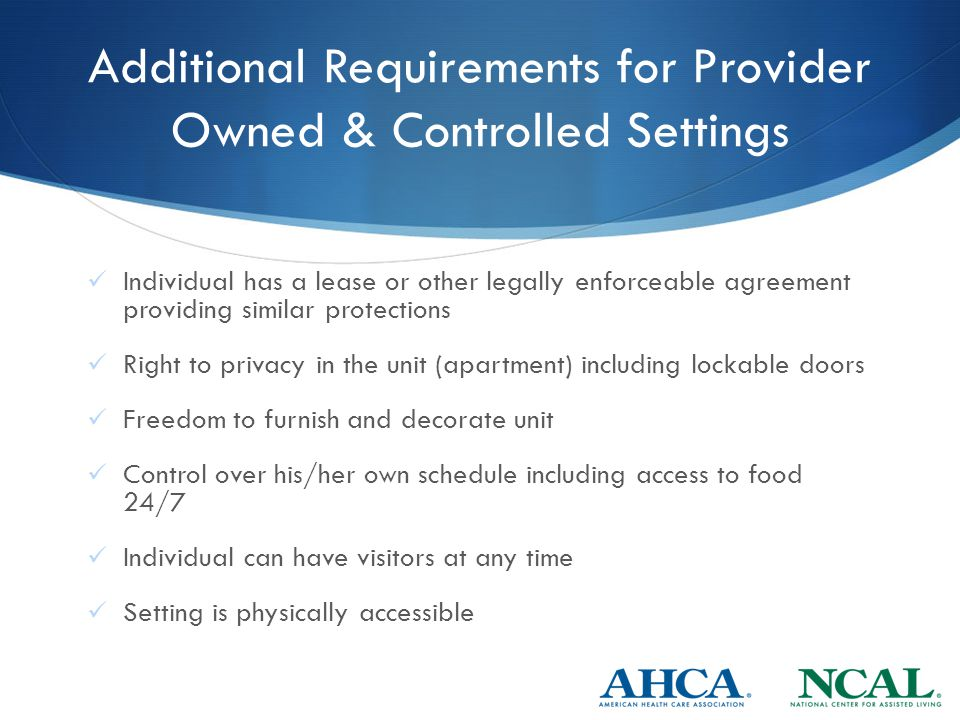 Additional Requirements for Provider Owned & Controlled Settings Individual has a lease or other legally enforceable agreement providing similar protections Right to privacy in the unit (apartment) including lockable doors Freedom to furnish and decorate unit Control over his/her own schedule including access to food 24/7 Individual can have visitors at any time Setting is physically accessible