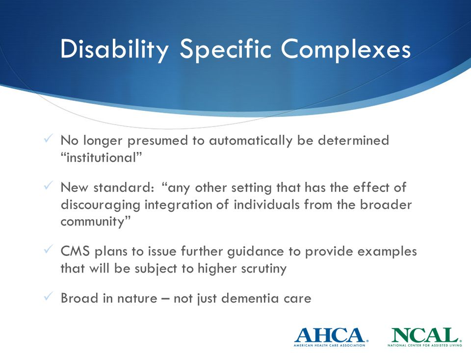 Disability Specific Complexes No longer presumed to automatically be determined institutional New standard: any other setting that has the effect of discouraging integration of individuals from the broader community CMS plans to issue further guidance to provide examples that will be subject to higher scrutiny Broad in nature – not just dementia care
