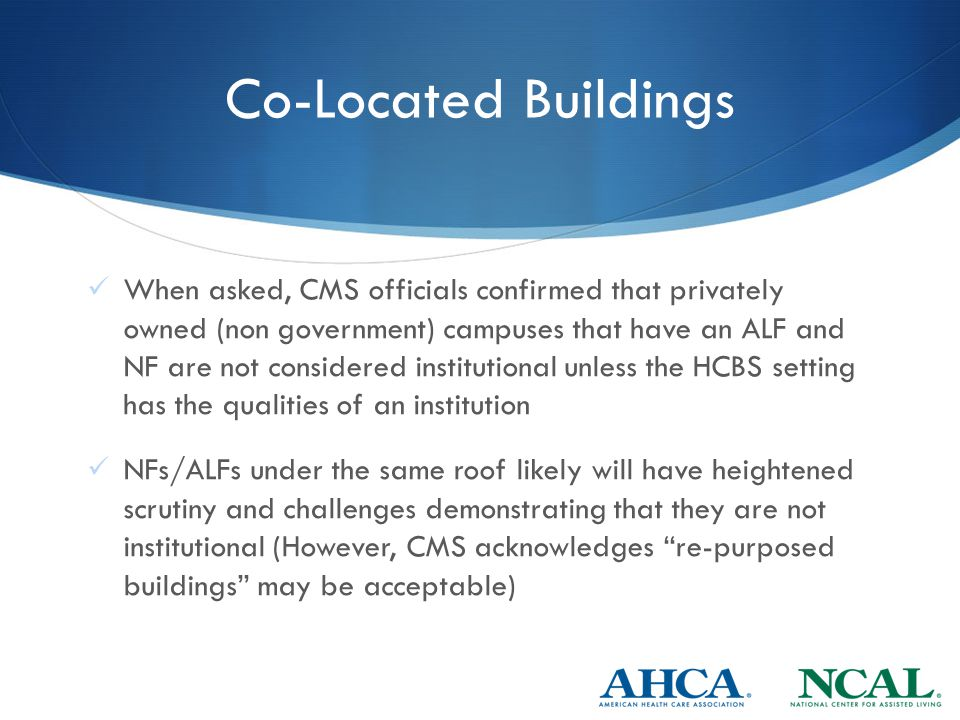 Co-Located Buildings When asked, CMS officials confirmed that privately owned (non government) campuses that have an ALF and NF are not considered institutional unless the HCBS setting has the qualities of an institution NFs/ALFs under the same roof likely will have heightened scrutiny and challenges demonstrating that they are not institutional (However, CMS acknowledges re-purposed buildings may be acceptable)