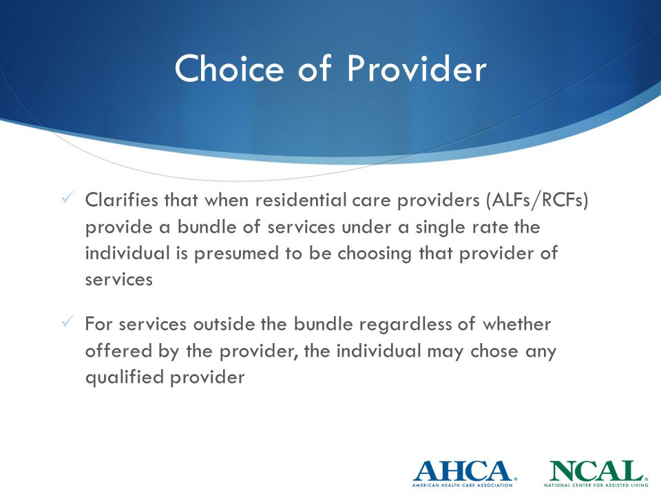 Choice of Provider Clarifies that when residential care providers (ALFs/RCFs) provide a bundle of services under a single rate the individual is presumed to be choosing that provider of services For services outside the bundle regardless of whether offered by the provider, the individual may chose any qualified provider