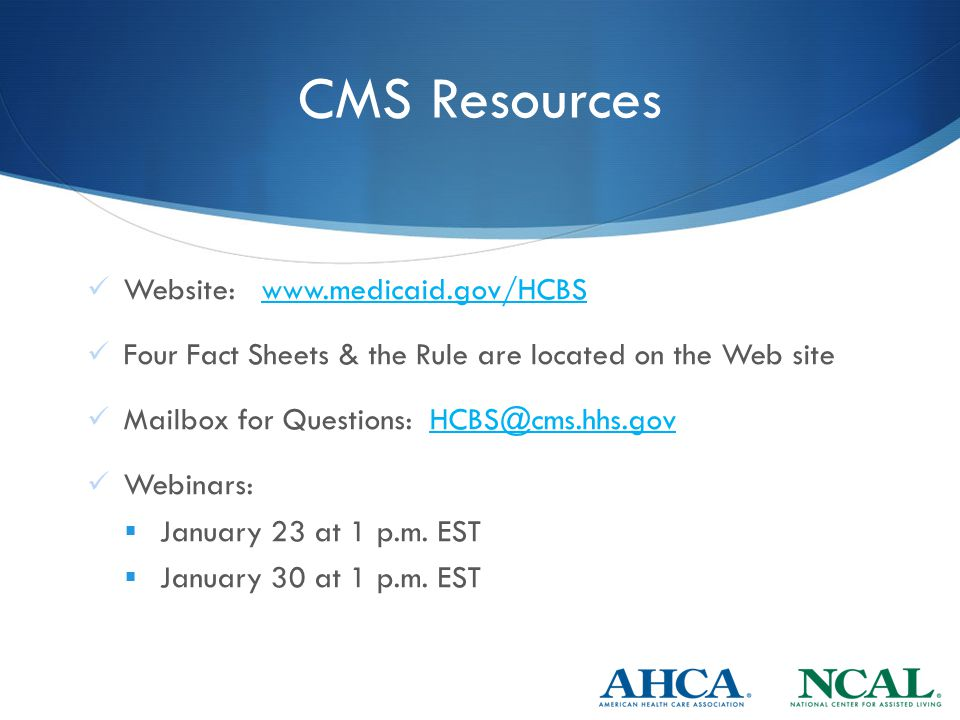 CMS Resources Website: www.medicaid.gov/HCBSwww.medicaid.gov/HCBS Four Fact Sheets & the Rule are located on the Web site Mailbox for Questions: HCBS@cms.hhs.govHCBS@cms.hhs.gov Webinars:  January 23 at 1 p.m.