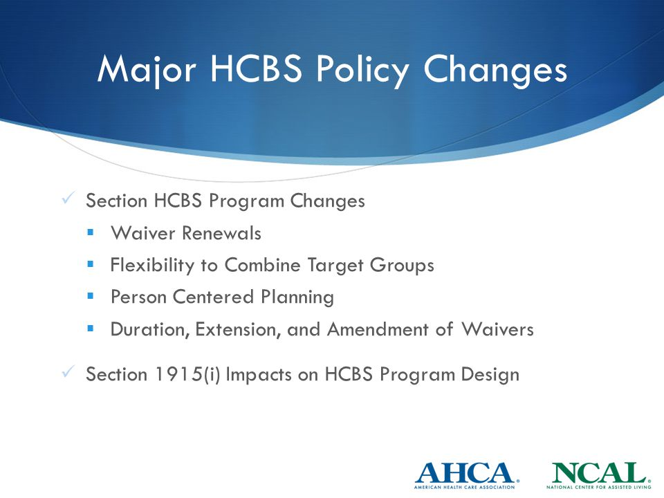 Major HCBS Policy Changes Section HCBS Program Changes  Waiver Renewals  Flexibility to Combine Target Groups  Person Centered Planning  Duration, Extension, and Amendment of Waivers Section 1915(i) Impacts on HCBS Program Design
