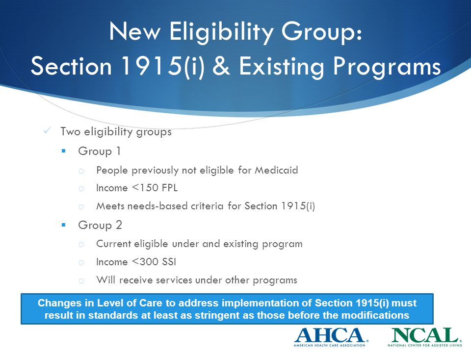 New Eligibility Group: Section 1915(i) & Existing Programs Two eligibility groups  Group 1 o People previously not eligible for Medicaid o Income <150 FPL o Meets needs-based criteria for Section 1915(i)  Group 2 o Current eligible under and existing program o Income <300 SSI o Will receive services under other programs Changes in Level of Care to address implementation of Section 1915(i) must result in standards at least as stringent as those before the modifications