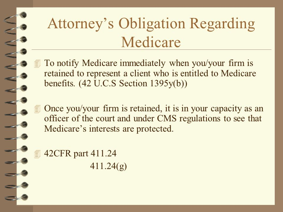 Attorney's Obligation Regarding Medicare 4 To notify Medicare immediately when you/your firm is retained to represent a client who is entitled to Medi