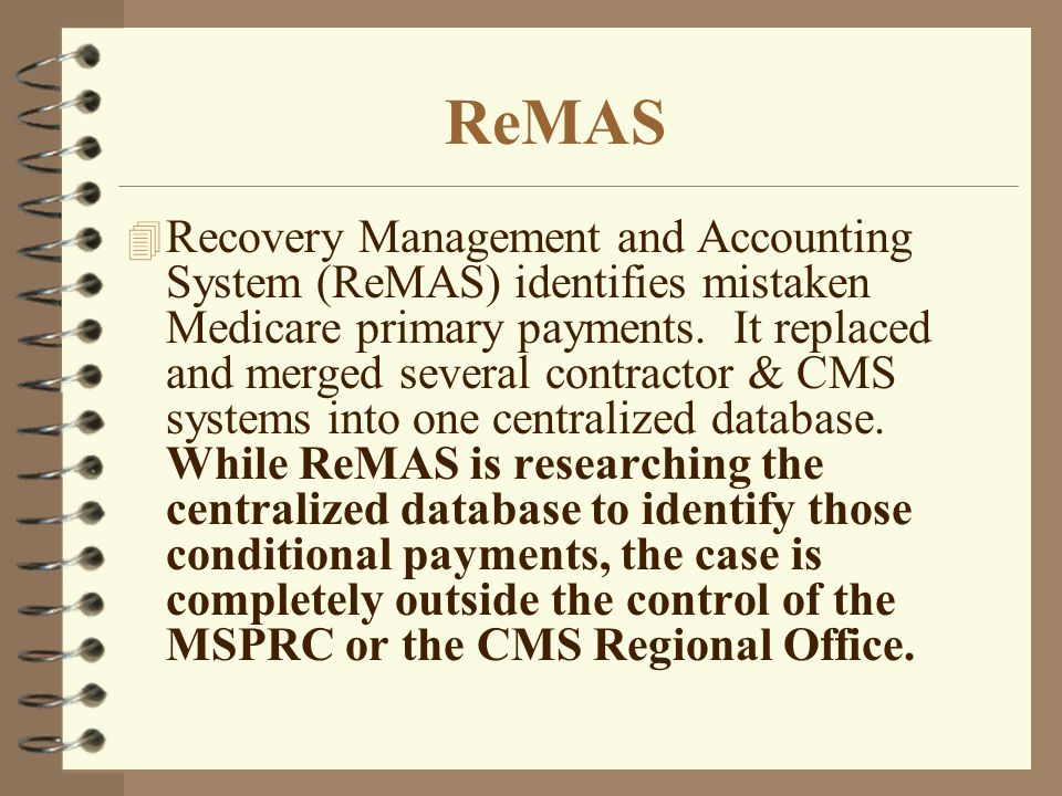 ReMAS 4 Recovery Management and Accounting System (ReMAS) identifies mistaken Medicare primary payments. It replaced and merged several contractor & C