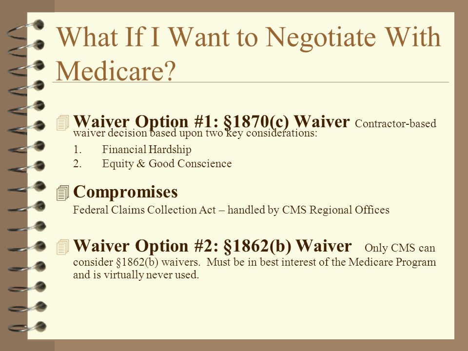 What If I Want to Negotiate With Medicare? 4 Waiver Option #1: §1870(c) Waiver Contractor-based waiver decision based upon two key considerations: 1.F