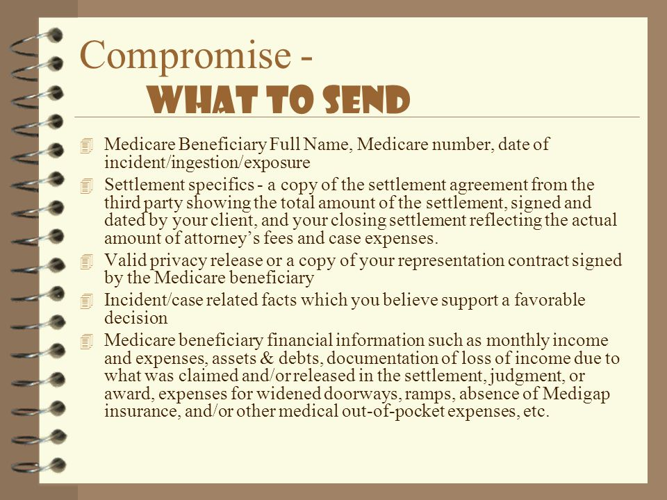 Compromise - What to Send 4 Medicare Beneficiary Full Name, Medicare number, date of incident/ingestion/exposure 4 Settlement specifics - a copy of th