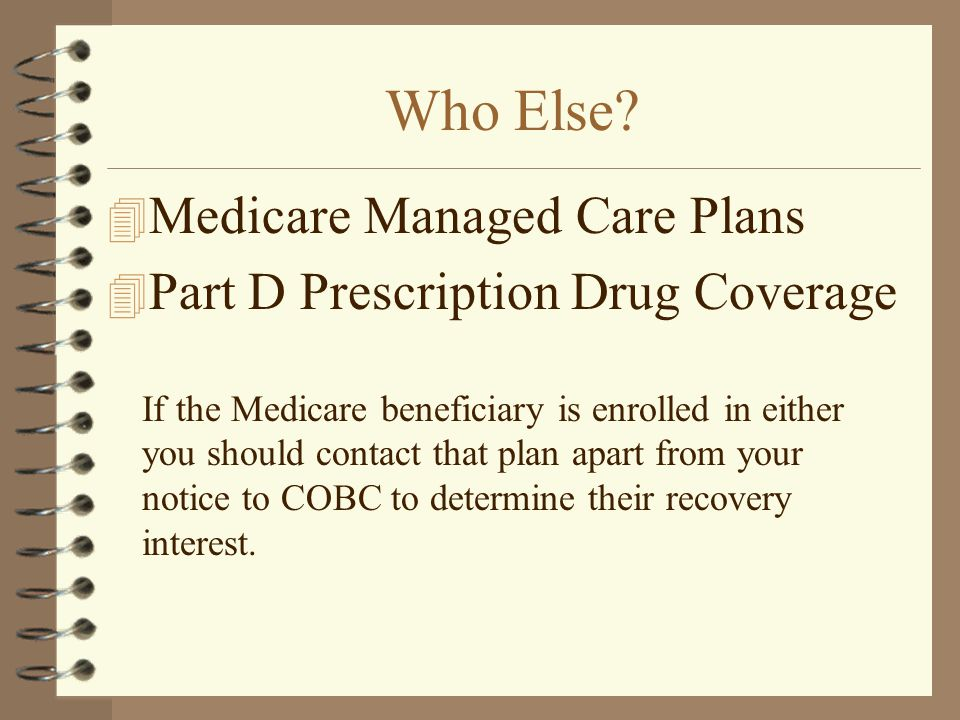 Who Else? 4 Medicare Managed Care Plans 4 Part D Prescription Drug Coverage If the Medicare beneficiary is enrolled in either you should contact that