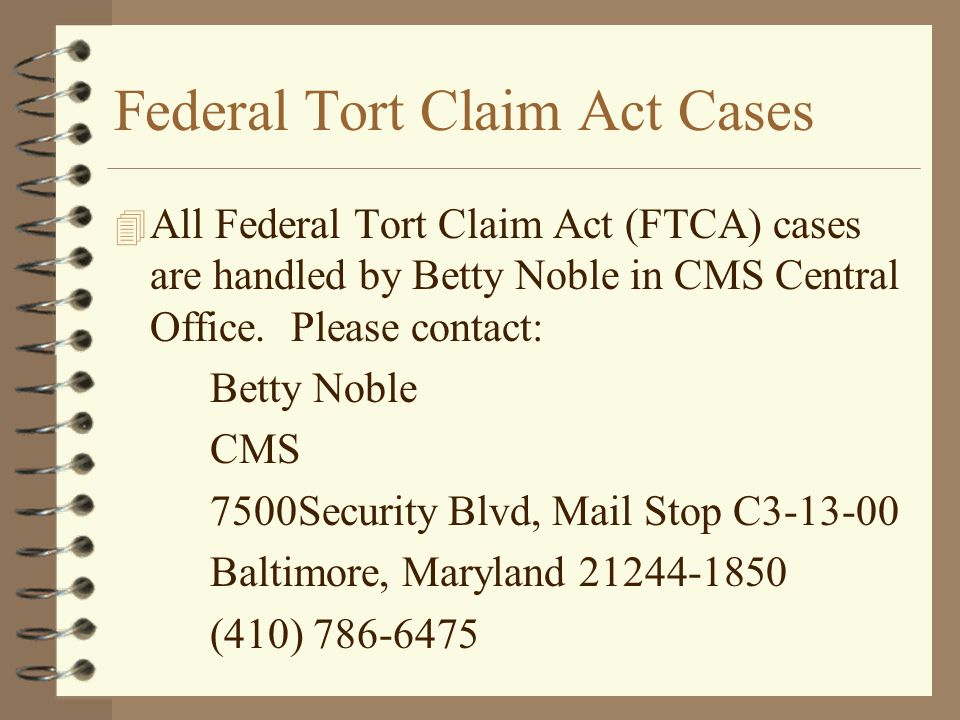 Federal Tort Claim Act Cases 4 All Federal Tort Claim Act (FTCA) cases are handled by Betty Noble in CMS Central Office. Please contact: Betty Noble C
