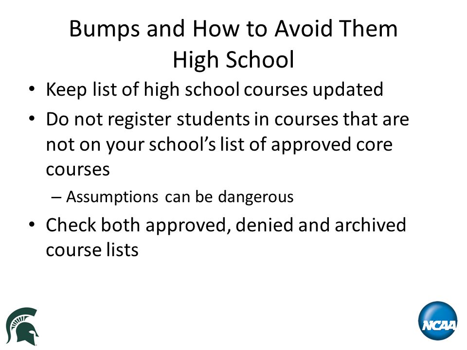Bumps and How to Avoid Them High School Keep list of high school courses updated Do not register students in courses that are not on your school's lis