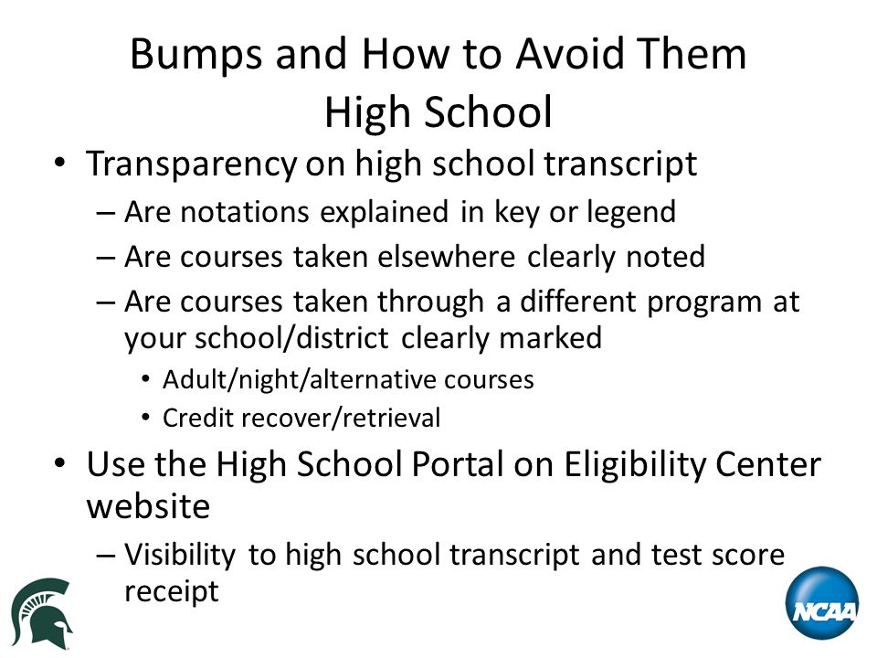 Bumps and How to Avoid Them High School Transparency on high school transcript – Are notations explained in key or legend – Are courses taken elsewher