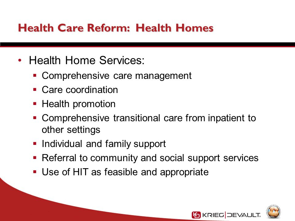 Health Care Reform: Health Homes Health Home Services:  Comprehensive care management  Care coordination  Health promotion  Comprehensive transitional care from inpatient to other settings  Individual and family support  Referral to community and social support services  Use of HIT as feasible and appropriate