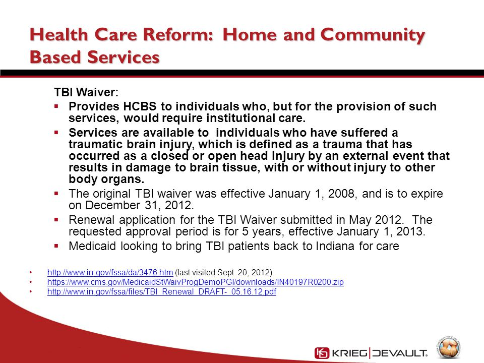 Health Care Reform: Home and Community Based Services TBI Waiver:  Provides HCBS to individuals who, but for the provision of such services, would require institutional care.