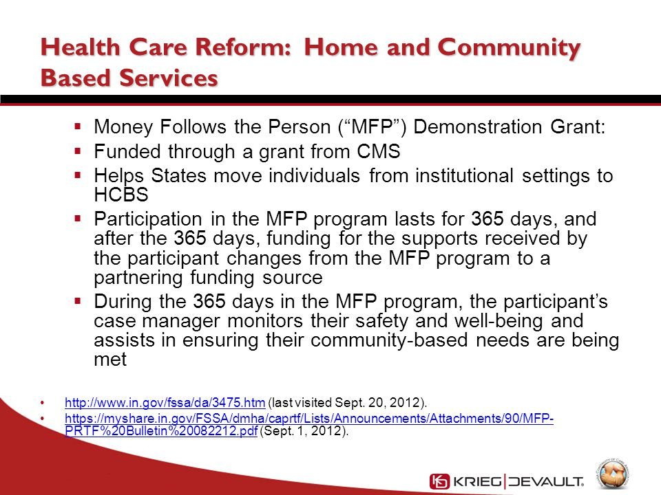 Health Care Reform: Home and Community Based Services  Money Follows the Person ( MFP ) Demonstration Grant:  Funded through a grant from CMS  Helps States move individuals from institutional settings to HCBS  Participation in the MFP program lasts for 365 days, and after the 365 days, funding for the supports received by the participant changes from the MFP program to a partnering funding source  During the 365 days in the MFP program, the participant's case manager monitors their safety and well-being and assists in ensuring their community-based needs are being met http://www.in.gov/fssa/da/3475.htm (last visited Sept.