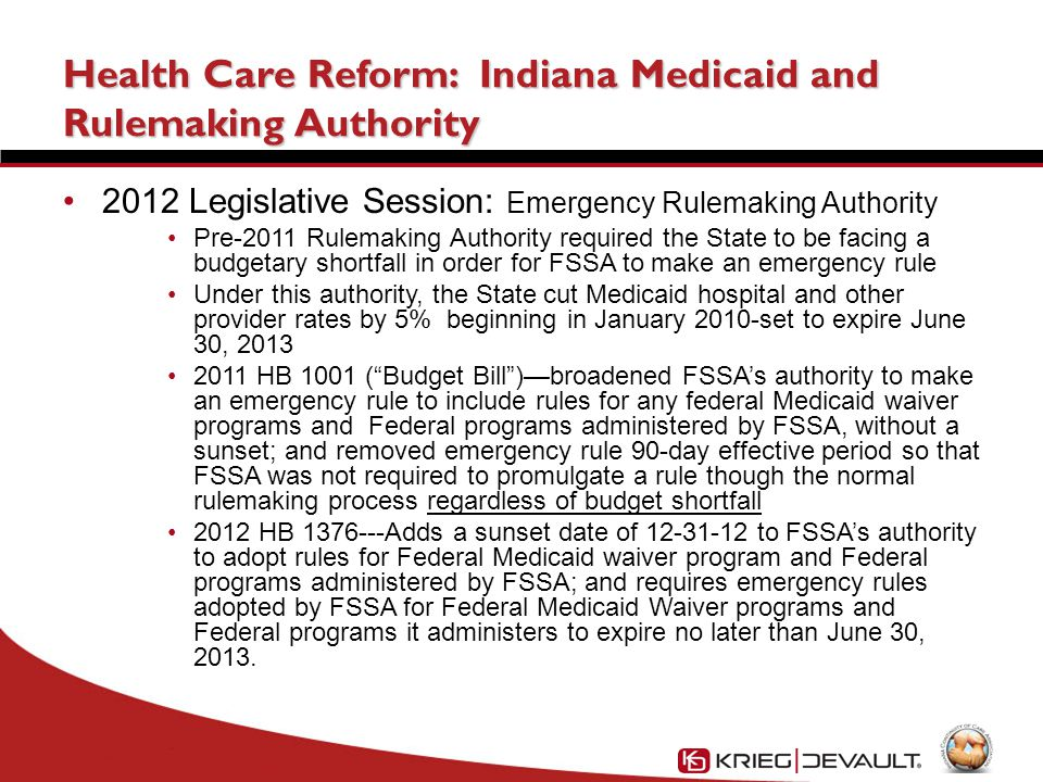 Health Care Reform: Indiana Medicaid and Rulemaking Authority 2012 Legislative Session: Emergency Rulemaking Authority Pre-2011 Rulemaking Authority required the State to be facing a budgetary shortfall in order for FSSA to make an emergency rule Under this authority, the State cut Medicaid hospital and other provider rates by 5% beginning in January 2010-set to expire June 30, 2013 2011 HB 1001 ( Budget Bill )—broadened FSSA's authority to make an emergency rule to include rules for any federal Medicaid waiver programs and Federal programs administered by FSSA, without a sunset; and removed emergency rule 90-day effective period so that FSSA was not required to promulgate a rule though the normal rulemaking process regardless of budget shortfall 2012 HB 1376---Adds a sunset date of 12-31-12 to FSSA's authority to adopt rules for Federal Medicaid waiver program and Federal programs administered by FSSA; and requires emergency rules adopted by FSSA for Federal Medicaid Waiver programs and Federal programs it administers to expire no later than June 30, 2013.