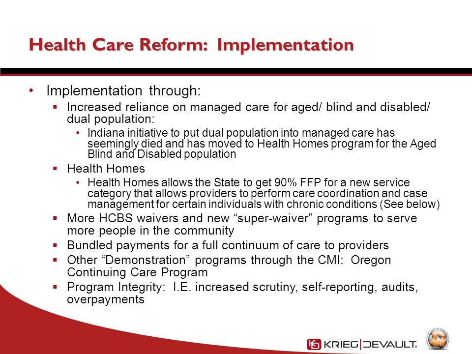 Health Care Reform: Implementation Implementation through:  Increased reliance on managed care for aged/ blind and disabled/ dual population: Indiana initiative to put dual population into managed care has seemingly died and has moved to Health Homes program for the Aged Blind and Disabled population  Health Homes Health Homes allows the State to get 90% FFP for a new service category that allows providers to perform care coordination and case management for certain individuals with chronic conditions (See below)  More HCBS waivers and new super-waiver programs to serve more people in the community  Bundled payments for a full continuum of care to providers  Other Demonstration programs through the CMI: Oregon Continuing Care Program  Program Integrity: I.E.