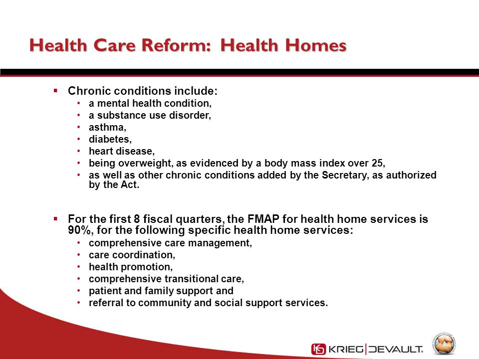 Health Care Reform: Health Homes  Chronic conditions include: a mental health condition, a substance use disorder, asthma, diabetes, heart disease, being overweight, as evidenced by a body mass index over 25, as well as other chronic conditions added by the Secretary, as authorized by the Act.