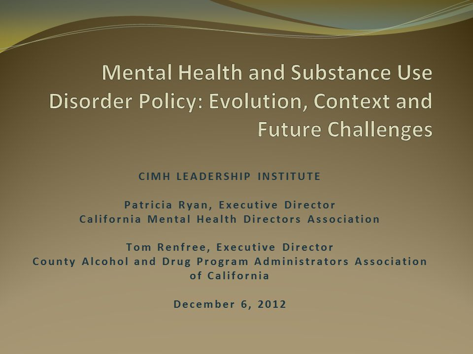 CIMH LEADERSHIP INSTITUTE Patricia Ryan, Executive Director California Mental Health Directors Association Tom Renfree, Executive Director County Alcohol and Drug Program Administrators Association of California December 6, 2012