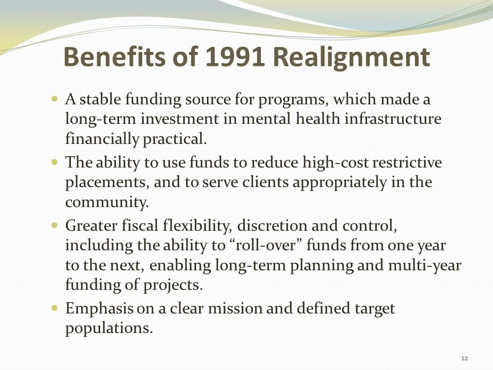 Benefits of 1991 Realignment A stable funding source for programs, which made a long-term investment in mental health infrastructure financially practical.