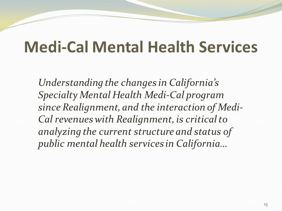 Medi-Cal Mental Health Services Understanding the changes in California's Specialty Mental Health Medi-Cal program since Realignment, and the interaction of Medi- Cal revenues with Realignment, is critical to analyzing the current structure and status of public mental health services in California… 15