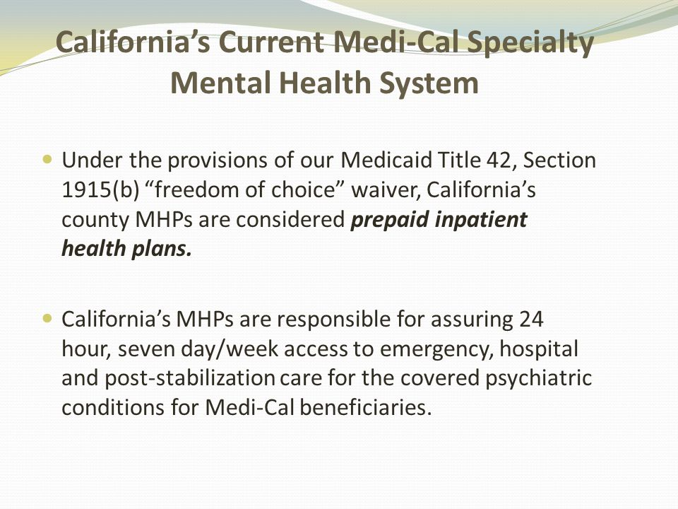 California's Current Medi-Cal Specialty Mental Health System Under the provisions of our Medicaid Title 42, Section 1915(b) freedom of choice waiver, California's county MHPs are considered prepaid inpatient health plans.