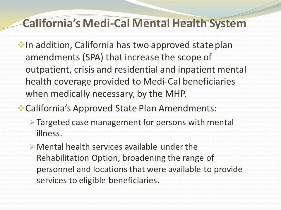 California's Medi-Cal Mental Health System  In addition, California has two approved state plan amendments (SPA) that increase the scope of outpatient, crisis and residential and inpatient mental health coverage provided to Medi-Cal beneficiaries when medically necessary, by the MHP.