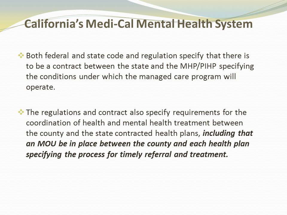 California's Medi-Cal Mental Health System  Both federal and state code and regulation specify that there is to be a contract between the state and the MHP/PIHP specifying the conditions under which the managed care program will operate.
