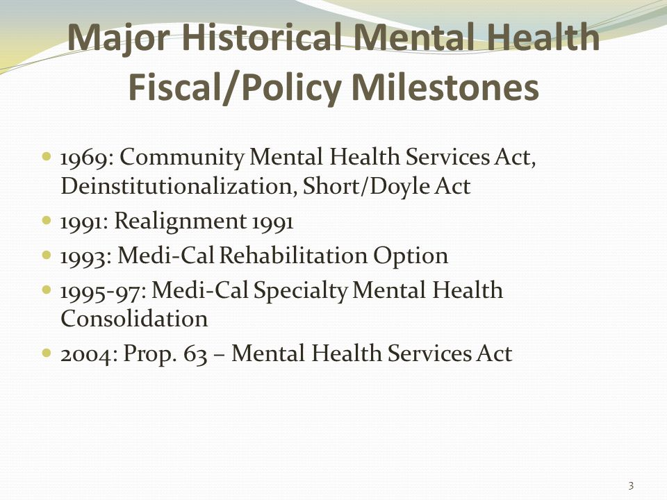 Major Historical Mental Health Fiscal/Policy Milestones 1969: Community Mental Health Services Act, Deinstitutionalization, Short/Doyle Act 1991: Realignment 1991 1993: Medi-Cal Rehabilitation Option 1995-97: Medi-Cal Specialty Mental Health Consolidation 2004: Prop.