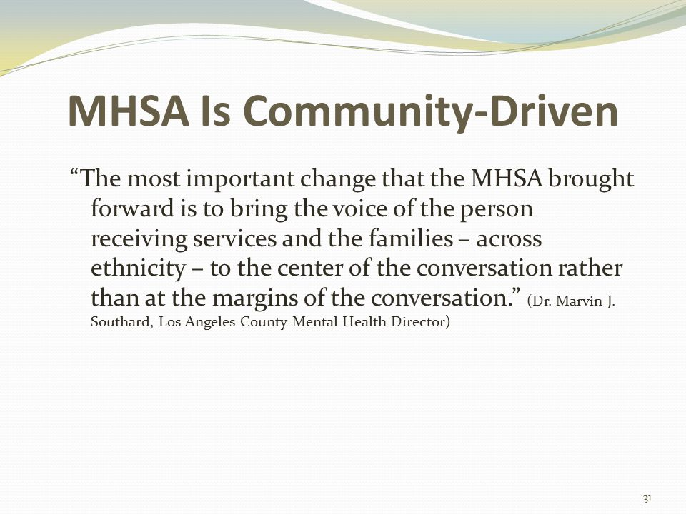 MHSA Is Community-Driven The most important change that the MHSA brought forward is to bring the voice of the person receiving services and the families – across ethnicity – to the center of the conversation rather than at the margins of the conversation. (Dr.