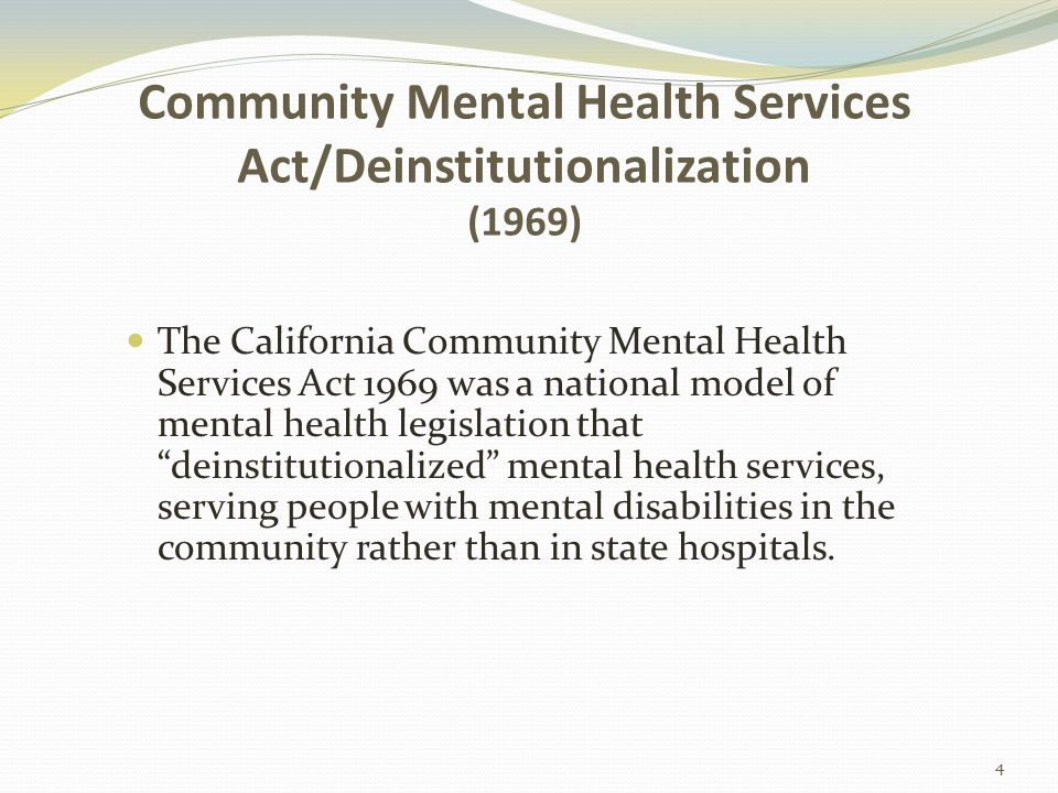 Community Mental Health Services Act/Deinstitutionalization (1969) The California Community Mental Health Services Act 1969 was a national model of mental health legislation that deinstitutionalized mental health services, serving people with mental disabilities in the community rather than in state hospitals.