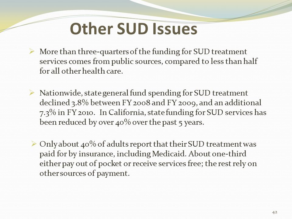 Other SUD Issues  More than three-quarters of the funding for SUD treatment services comes from public sources, compared to less than half for all other health care.
