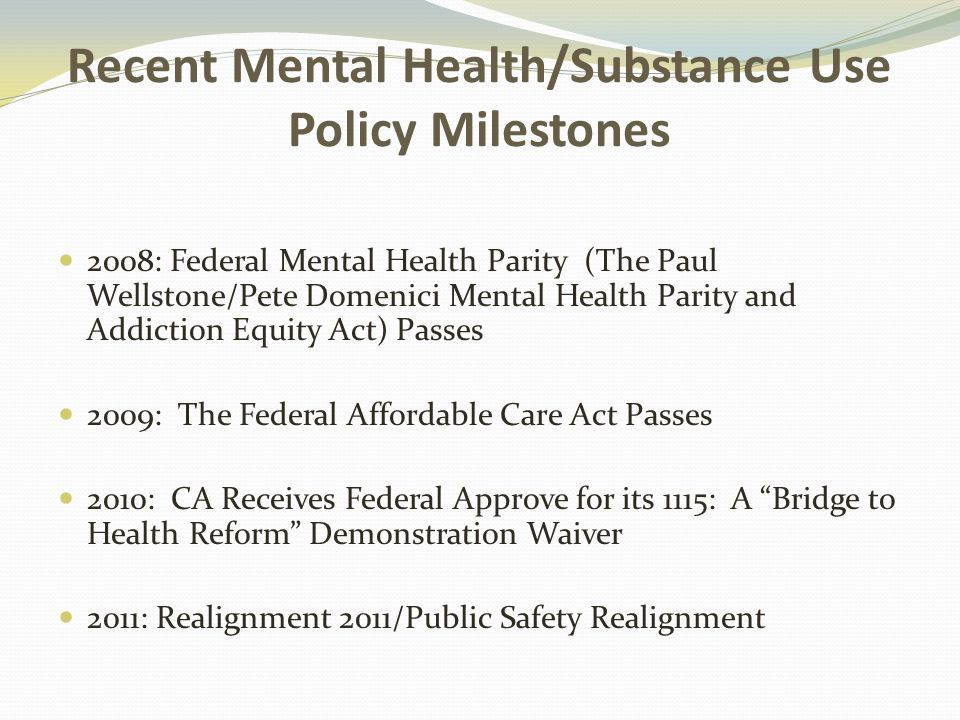 Recent Mental Health/Substance Use Policy Milestones 2008: Federal Mental Health Parity (The Paul Wellstone/Pete Domenici Mental Health Parity and Addiction Equity Act) Passes 2009: The Federal Affordable Care Act Passes 2010: CA Receives Federal Approve for its 1115: A Bridge to Health Reform Demonstration Waiver 2011: Realignment 2011/Public Safety Realignment