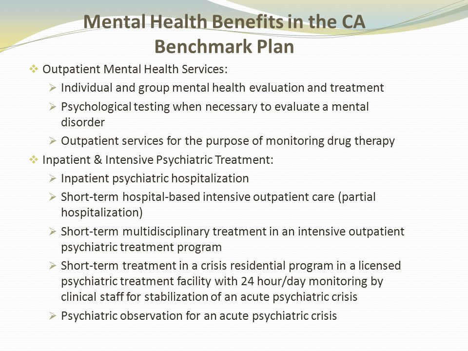Mental Health Benefits in the CA Benchmark Plan  Outpatient Mental Health Services:  Individual and group mental health evaluation and treatment  Psychological testing when necessary to evaluate a mental disorder  Outpatient services for the purpose of monitoring drug therapy  Inpatient & Intensive Psychiatric Treatment:  Inpatient psychiatric hospitalization  Short-term hospital-based intensive outpatient care (partial hospitalization)  Short-term multidisciplinary treatment in an intensive outpatient psychiatric treatment program  Short-term treatment in a crisis residential program in a licensed psychiatric treatment facility with 24 hour/day monitoring by clinical staff for stabilization of an acute psychiatric crisis  Psychiatric observation for an acute psychiatric crisis