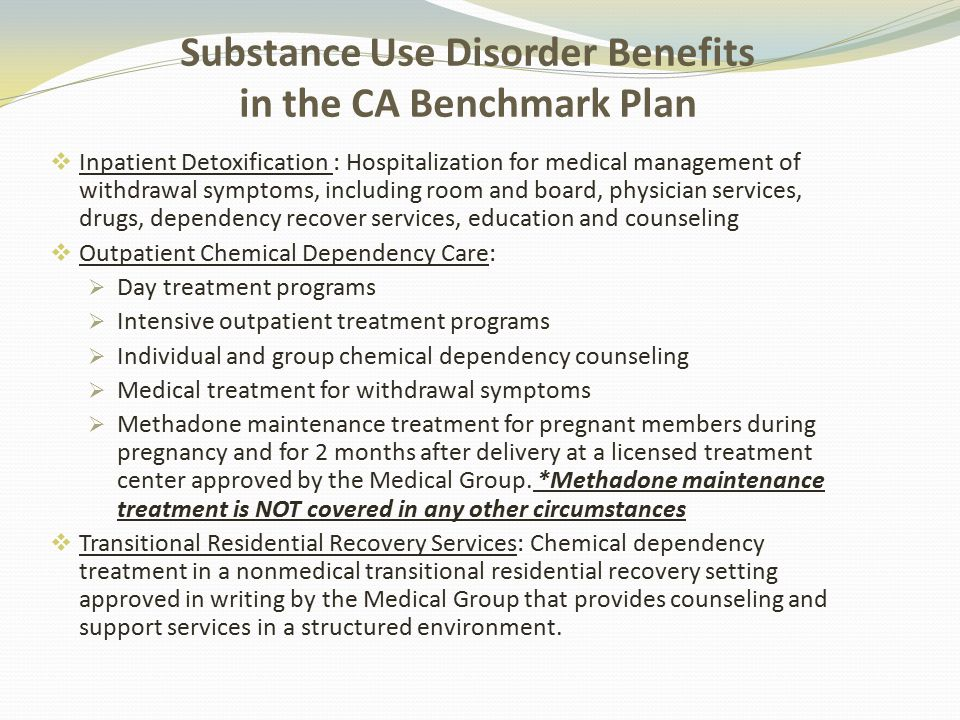Substance Use Disorder Benefits in the CA Benchmark Plan  Inpatient Detoxification : Hospitalization for medical management of withdrawal symptoms, including room and board, physician services, drugs, dependency recover services, education and counseling  Outpatient Chemical Dependency Care:  Day treatment programs  Intensive outpatient treatment programs  Individual and group chemical dependency counseling  Medical treatment for withdrawal symptoms  Methadone maintenance treatment for pregnant members during pregnancy and for 2 months after delivery at a licensed treatment center approved by the Medical Group.