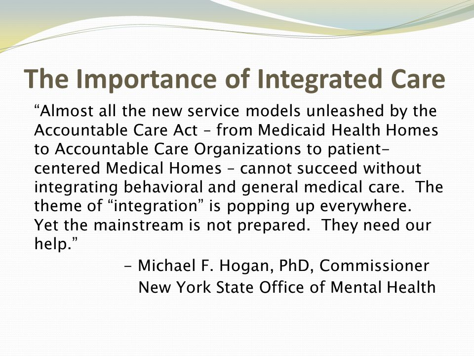 The Importance of Integrated Care Almost all the new service models unleashed by the Accountable Care Act – from Medicaid Health Homes to Accountable Care Organizations to patient- centered Medical Homes – cannot succeed without integrating behavioral and general medical care.