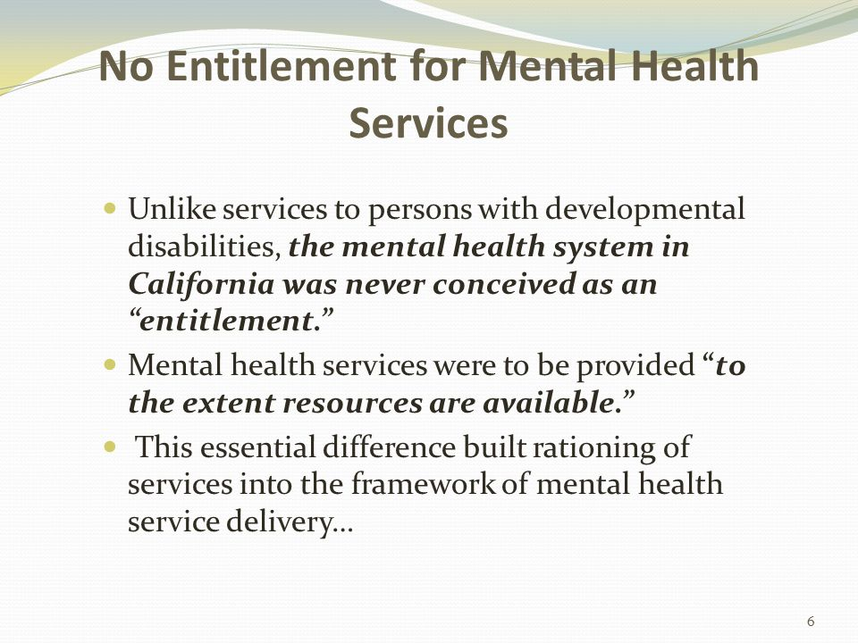 Minimum MH Benefits in 1115(b) Waiver For MCE enrollees (under 133% of FPL), each participating county must provide the following minimum package of mental health benefits: Up to 10 days/year acute inpatient hospitalization in an acute care hospital, psychiatric hospital, or psychiatric health facility Psychiatric pharmaceuticals Up to 12 outpatient encounters/year, including assessment, individual/group therapy, crisis intervention, medication support and assessment.