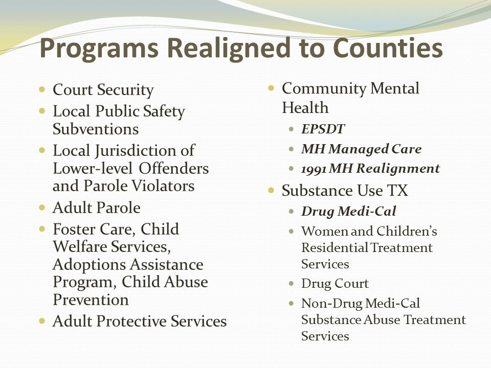 Programs Realigned to Counties Court Security Local Public Safety Subventions Local Jurisdiction of Lower‐level Offenders and Parole Violators Adult Parole Foster Care, Child Welfare Services, Adoptions Assistance Program, Child Abuse Prevention Adult Protective Services Community Mental Health EPSDT MH Managed Care 1991 MH Realignment Substance Use TX Drug Medi‐Cal Women and Children's Residential Treatment Services Drug Court Non-Drug Medi‐Cal Substance Abuse Treatment Services *