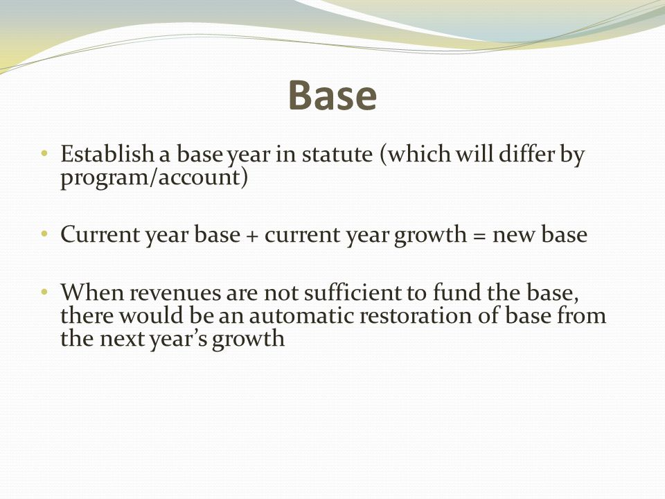 Base Establish a base year in statute (which will differ by program/account) Current year base + current year growth = new base When revenues are not sufficient to fund the base, there would be an automatic restoration of base from the next year's growth