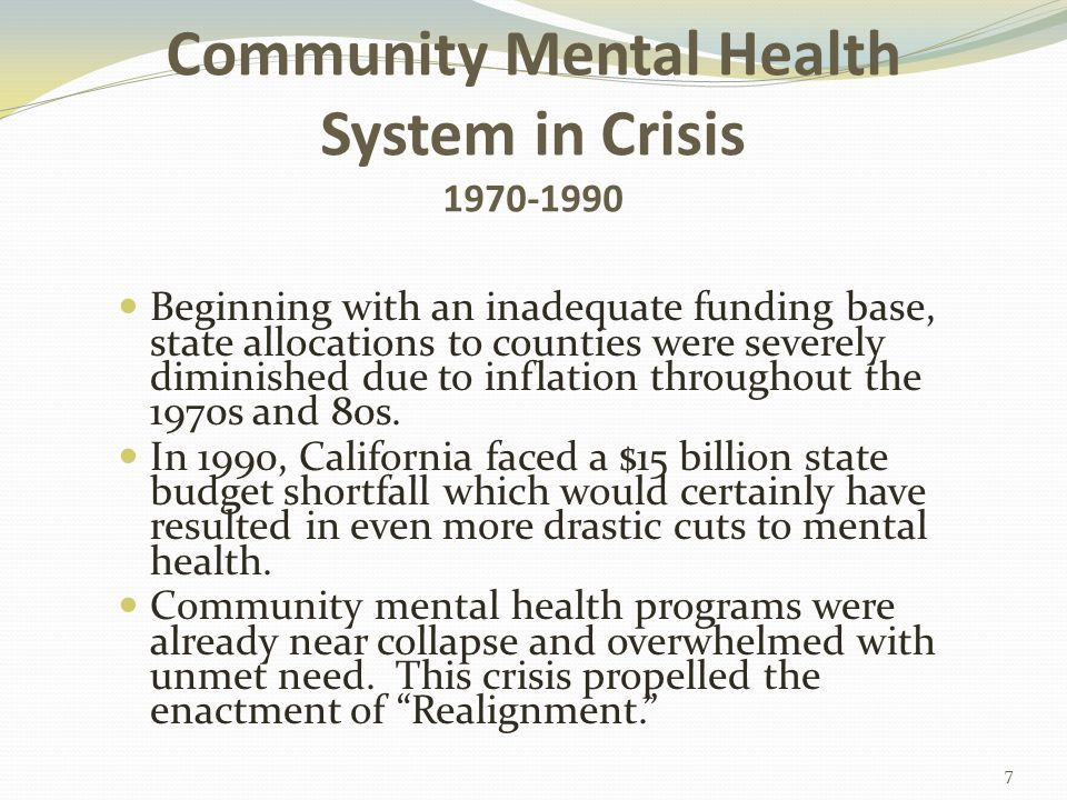 Community Mental Health System in Crisis 1970-1990 Beginning with an inadequate funding base, state allocations to counties were severely diminished due to inflation throughout the 1970s and 80s.