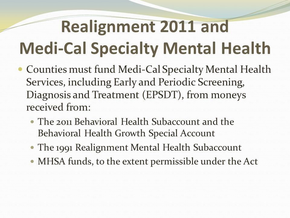 Realignment 2011 and Medi-Cal Specialty Mental Health Counties must fund Medi-Cal Specialty Mental Health Services, including Early and Periodic Screening, Diagnosis and Treatment (EPSDT), from moneys received from: The 2011 Behavioral Health Subaccount and the Behavioral Health Growth Special Account The 1991 Realignment Mental Health Subaccount MHSA funds, to the extent permissible under the Act