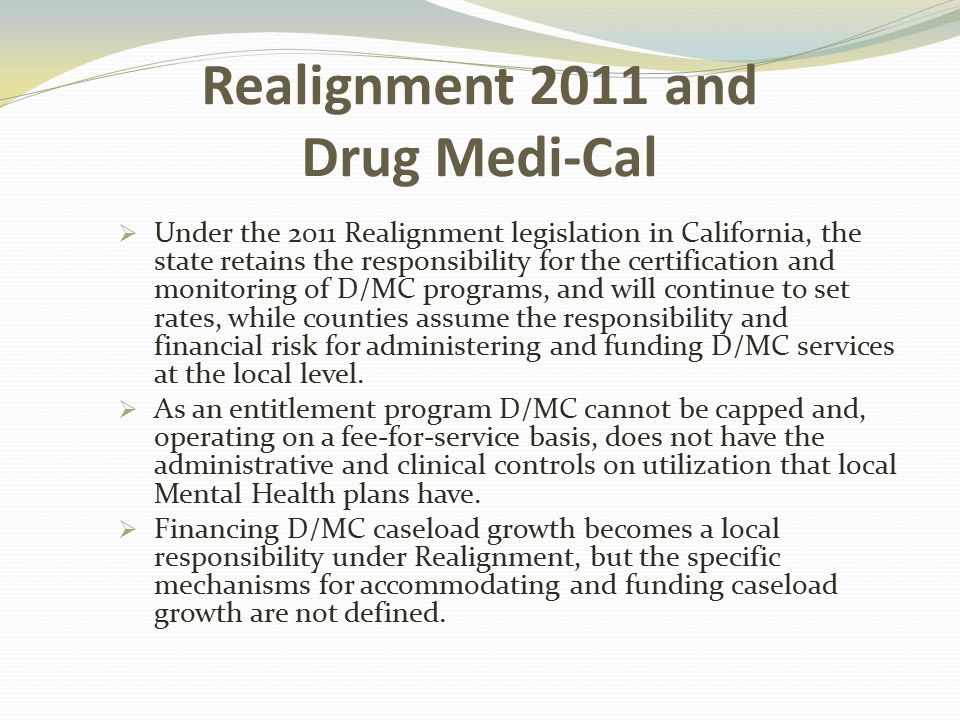 Realignment 2011 and Drug Medi-Cal  Under the 2011 Realignment legislation in California, the state retains the responsibility for the certification and monitoring of D/MC programs, and will continue to set rates, while counties assume the responsibility and financial risk for administering and funding D/MC services at the local level.