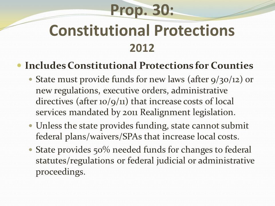 Prop. 30: Constitutional Protections 2012 Includes Constitutional Protections for Counties State must provide funds for new laws (after 9/30/12) or ne