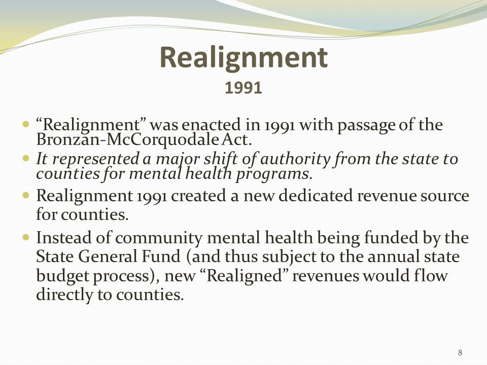 1991 Realignment 1991 Realignment refers to the realigning of the funding and responsibility for mental health services, social services and public health services It represented a major shift of authority from state to counties for mental health programs Three revenue sources funded 1991 Realignment ½ Cent of State Sales Tax State Vehicle License Fees State Vehicle License Fee Collections 9