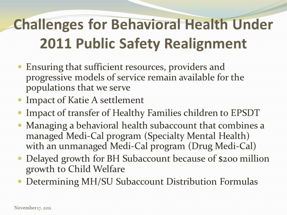 Challenges for Behavioral Health Under 2011 Public Safety Realignment Ensuring that sufficient resources, providers and progressive models of service remain available for the populations that we serve Impact of Katie A settlement Impact of transfer of Healthy Families children to EPSDT Managing a behavioral health subaccount that combines a managed Medi-Cal program (Specialty Mental Health) with an unmanaged Medi-Cal program (Drug Medi-Cal) Delayed growth for BH Subaccount because of $200 million growth to Child Welfare Determining MH/SU Subaccount Distribution Formulas November 17, 2011