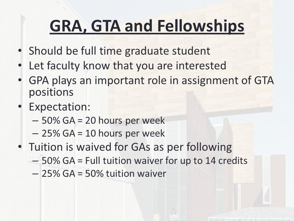 GRA, GTA and Fellowships Should be full time graduate student Let faculty know that you are interested GPA plays an important role in assignment of GTA positions Expectation: – 50% GA = 20 hours per week – 25% GA = 10 hours per week Tuition is waived for GAs as per following – 50% GA = Full tuition waiver for up to 14 credits – 25% GA = 50% tuition waiver