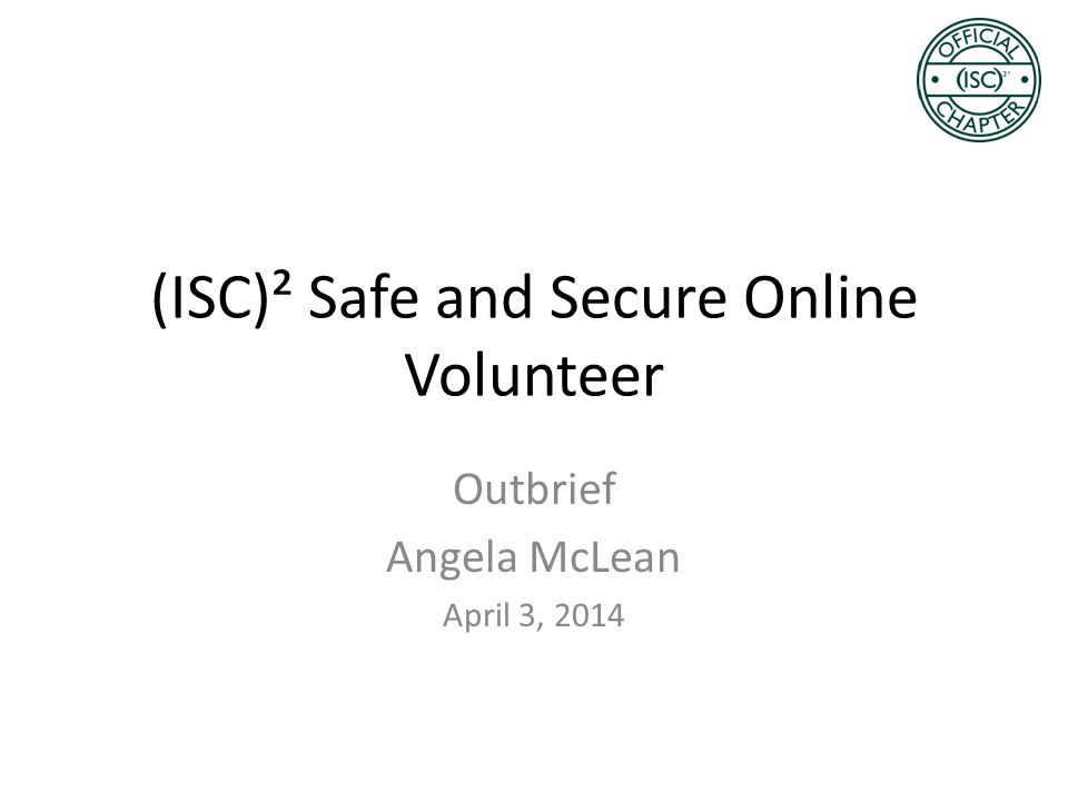 Objective Outbrief the (ISC) 2 Orlando Chapter about my volunteer effort to present the (ISC) 2 Safe and Secure Online Training at Legacy Middle School.